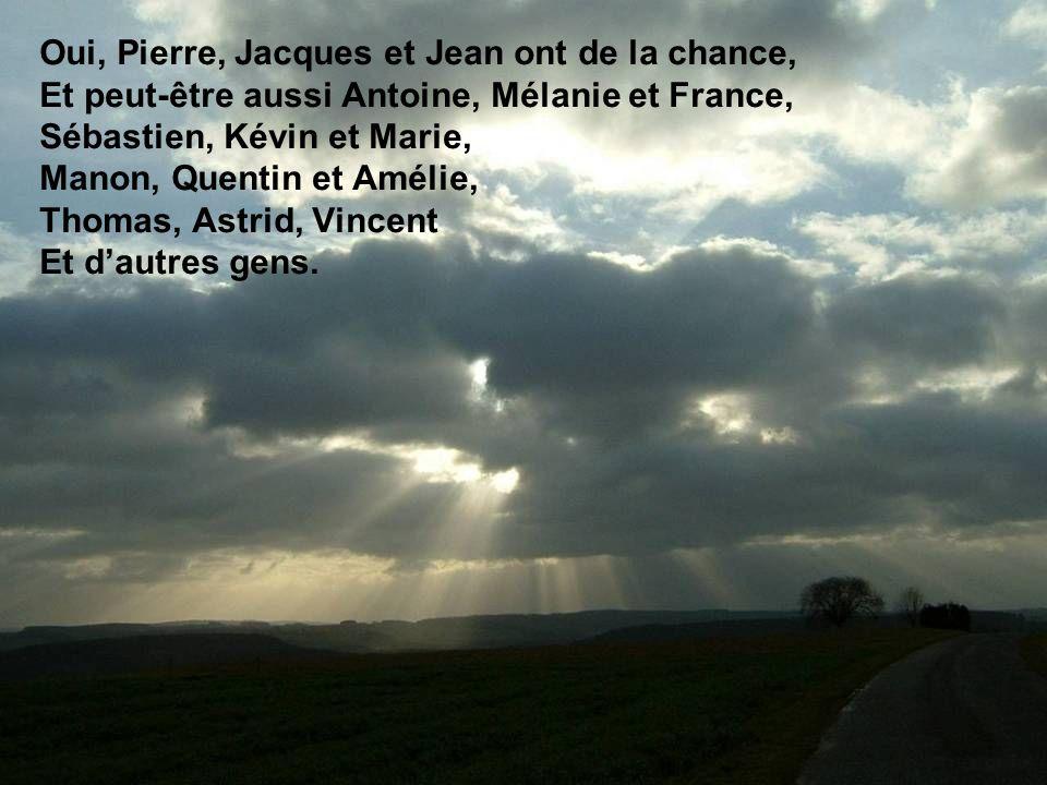 Oui, Pierre, Jacques et Jean ont de la chance, Et peut-être aussi Antoine, Mélanie et France, Sébastien, Kévin et Marie, Manon, Quentin et Amélie, Thomas, Astrid, Vincent Et d'autres gens.