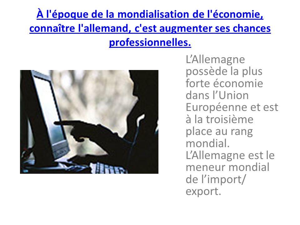 À l époque de la mondialisation de l économie, connaître l allemand, c est augmenter ses chances professionnelles.