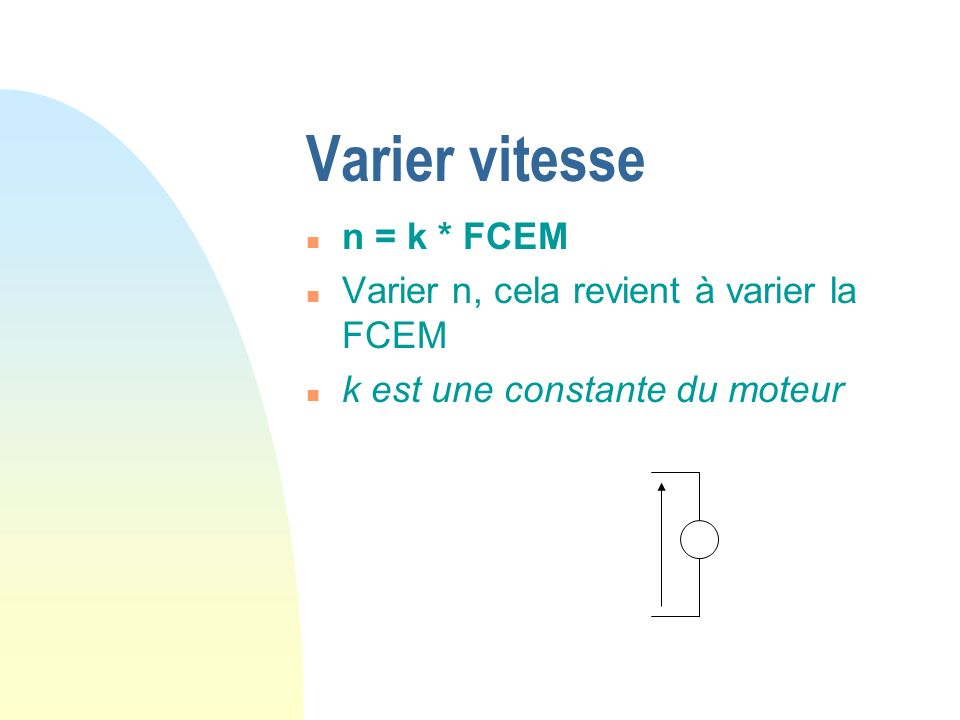 Varier vitesse n = k * FCEM Varier n, cela revient à varier la FCEM