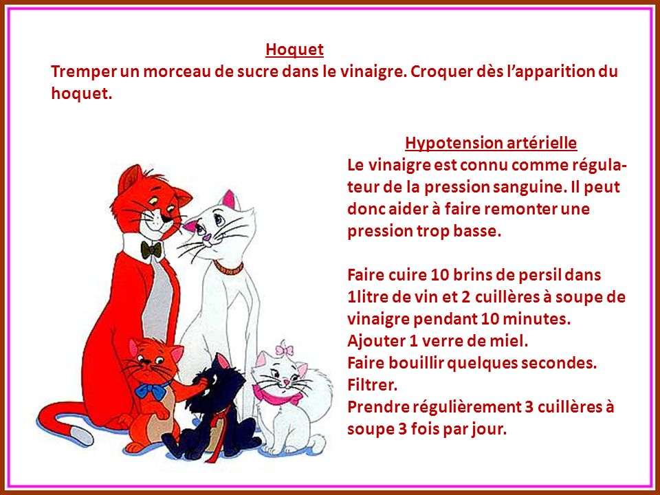 Hoquet Tremper un morceau de sucre dans le vinaigre. Croquer dès l'apparition du hoquet. Hypotension artérielle.