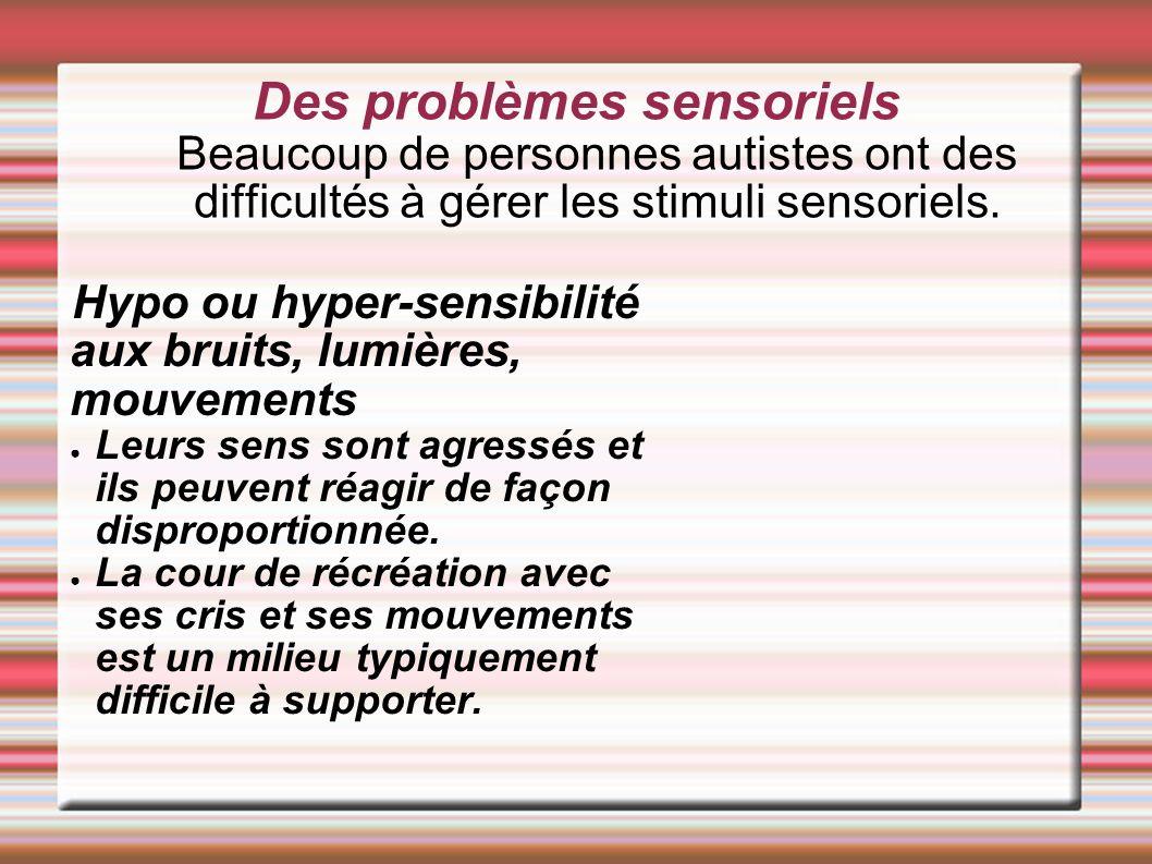 Des problèmes sensoriels Beaucoup de personnes autistes ont des difficultés à gérer les stimuli sensoriels.
