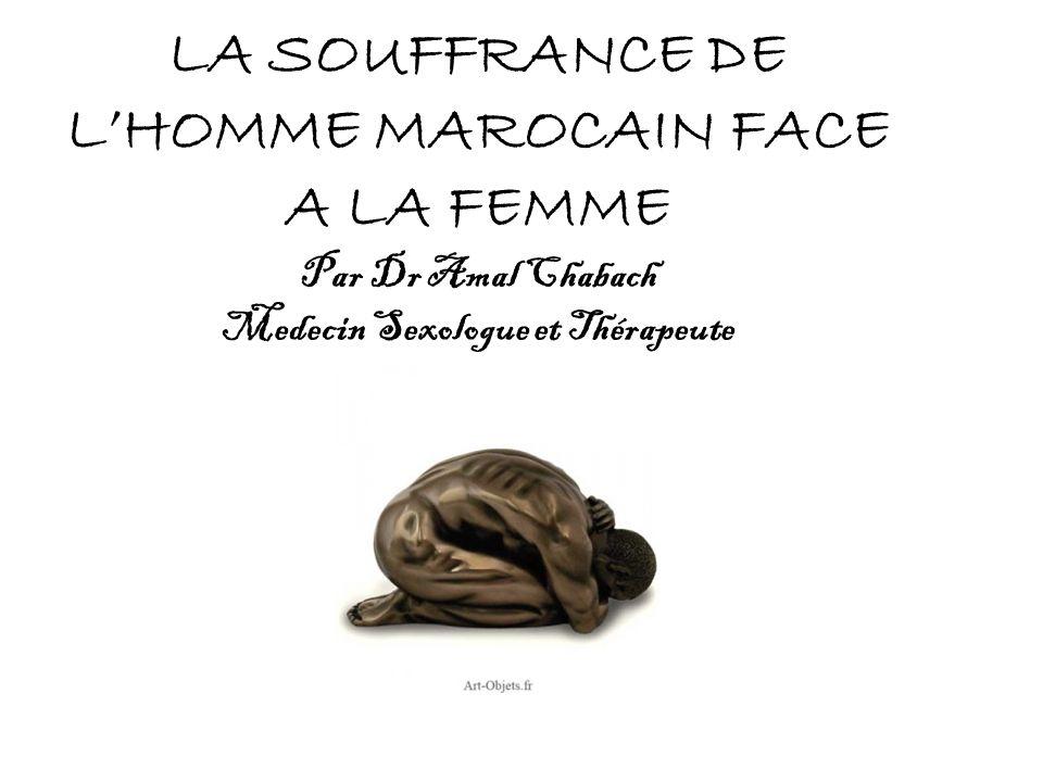 LA SOUFFRANCE DE L'HOMME MAROCAIN FACE A LA FEMME Par Dr Amal Chabach Medecin Sexologue et Thérapeute