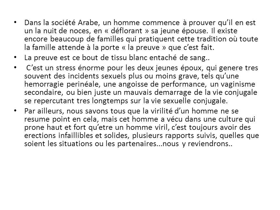 Dans la société Arabe, un homme commence à prouver qu'il en est un la nuit de noces, en « déflorant » sa jeune épouse. Il existe encore beaucoup de familles qui pratiquent cette tradition où toute la famille attende à la porte « la preuve » que c'est fait.
