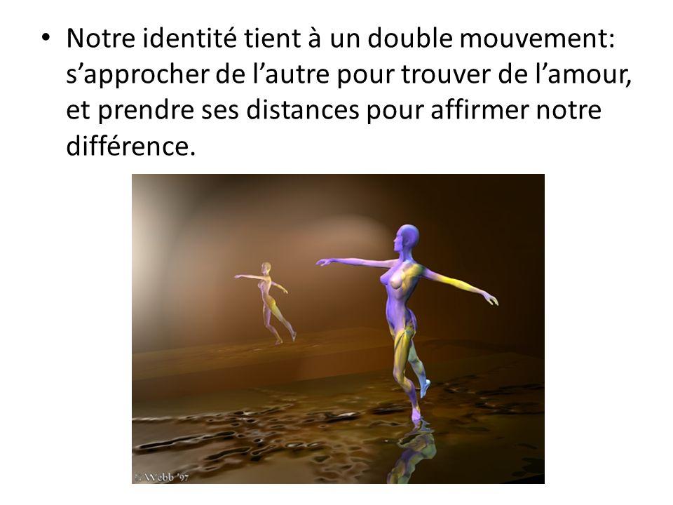 Notre identité tient à un double mouvement: s'approcher de l'autre pour trouver de l'amour, et prendre ses distances pour affirmer notre différence.
