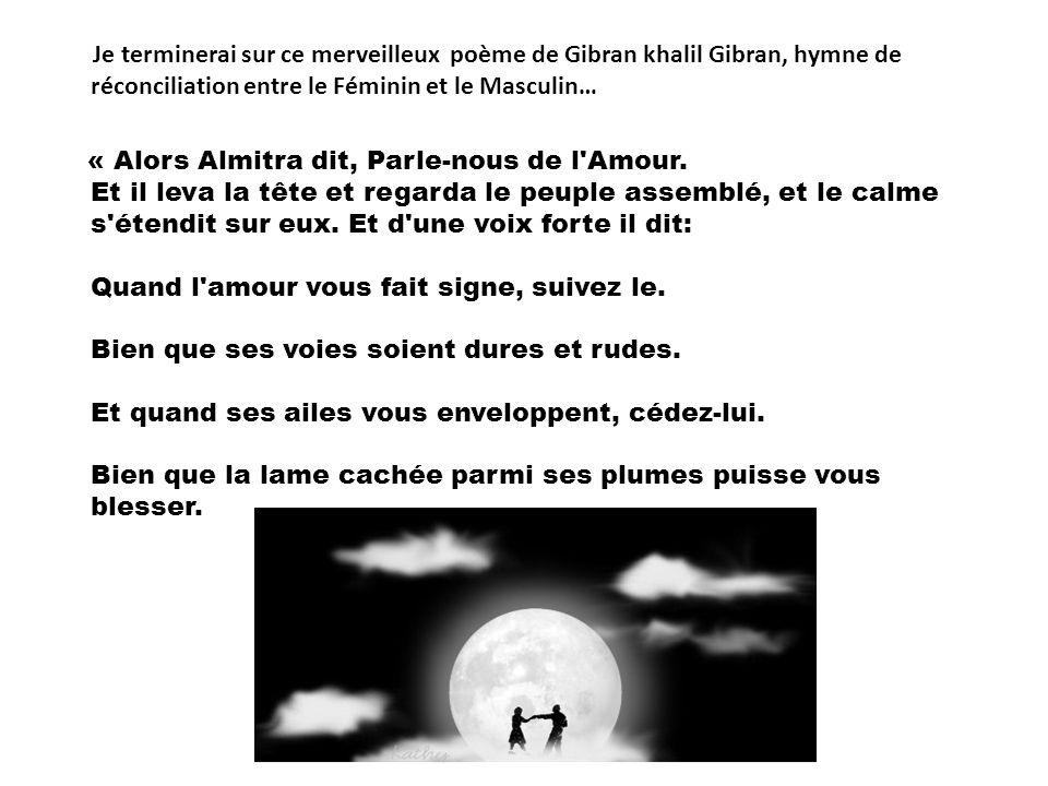 Je terminerai sur ce merveilleux poème de Gibran khalil Gibran, hymne de réconciliation entre le Féminin et le Masculin…