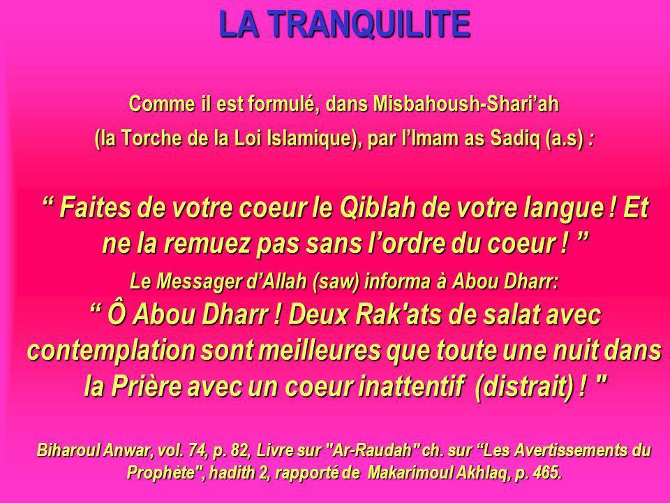 LA TRANQUILITE Comme il est formulé, dans Misbahoush-Shari'ah (la Torche de la Loi Islamique), par l'Imam as Sadiq (a.s) : Faites de votre coeur le Qiblah de votre langue ! Et ne la remuez pas sans l'ordre du coeur ! Le Messager d'Allah (saw) informa à Abou Dharr: Ô Abou Dharr ! Deux Rak ats de salat avec contemplation sont meilleures que toute une nuit dans la Prière avec un coeur inattentif (distrait) ! Biharoul Anwar, vol. 74, p. 82, Livre sur Ar-Raudah ch. sur Les Avertissements du Prophète , hadith 2, rapporté de Makarimoul Akhlaq, p. 465.