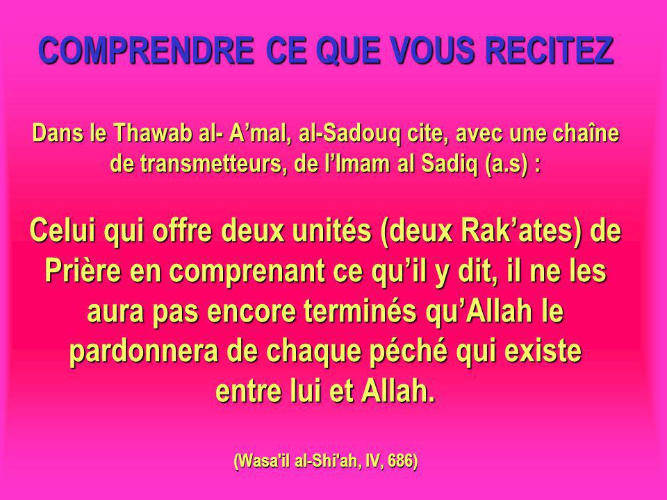 COMPRENDRE CE QUE VOUS RECITEZ Dans le Thawab al- A'mal, al-Sadouq cite, avec une chaîne de transmetteurs, de l'Imam al Sadiq (a.s) : Celui qui offre deux unités (deux Rak'ates) de Prière en comprenant ce qu'il y dit, il ne les aura pas encore terminés qu'Allah le pardonnera de chaque péché qui existe entre lui et Allah. (Wasa il al-Shi ah, IV, 686)