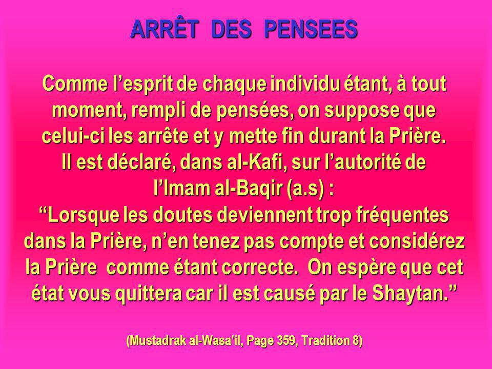 ARRÊT DES PENSEES Comme l'esprit de chaque individu étant, à tout moment, rempli de pensées, on suppose que celui-ci les arrête et y mette fin durant la Prière. Il est déclaré, dans al-Kafi, sur l'autorité de l'Imam al-Baqir (a.s) : Lorsque les doutes deviennent trop fréquentes dans la Prière, n'en tenez pas compte et considérez la Prière comme étant correcte. On espère que cet état vous quittera car il est causé par le Shaytan. (Mustadrak al-Wasa'il, Page 359, Tradition 8)