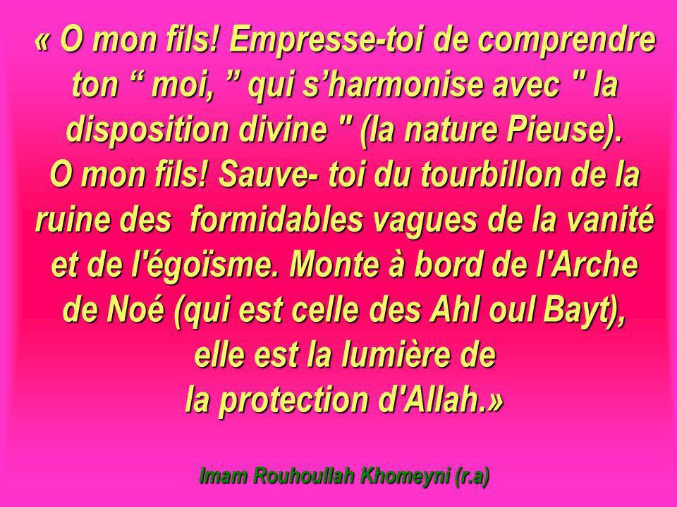 « O mon fils! Empresse-toi de comprendre ton moi, qui s'harmonise avec la disposition divine (la nature Pieuse). O mon fils! Sauve- toi du tourbillon de la ruine des formidables vagues de la vanité et de l égoïsme. Monte à bord de l Arche de Noé (qui est celle des Ahl oul Bayt), elle est la lumière de la protection d Allah.» Imam Rouhoullah Khomeyni (r.a) Imam Khomeini (RA)
