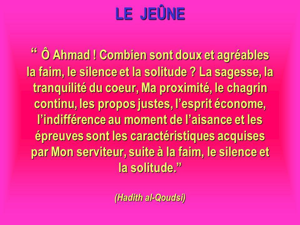 LE JEÛNE Ô Ahmad ! Combien sont doux et agréables la faim, le silence et la solitude La sagesse, la tranquilité du coeur, Ma proximité, le chagrin continu, les propos justes, l'esprit économe, l'indifférence au moment de l'aisance et les épreuves sont les caractéristiques acquises par Mon serviteur, suite à la faim, le silence et la solitude. (Hadith al-Qoudsi)