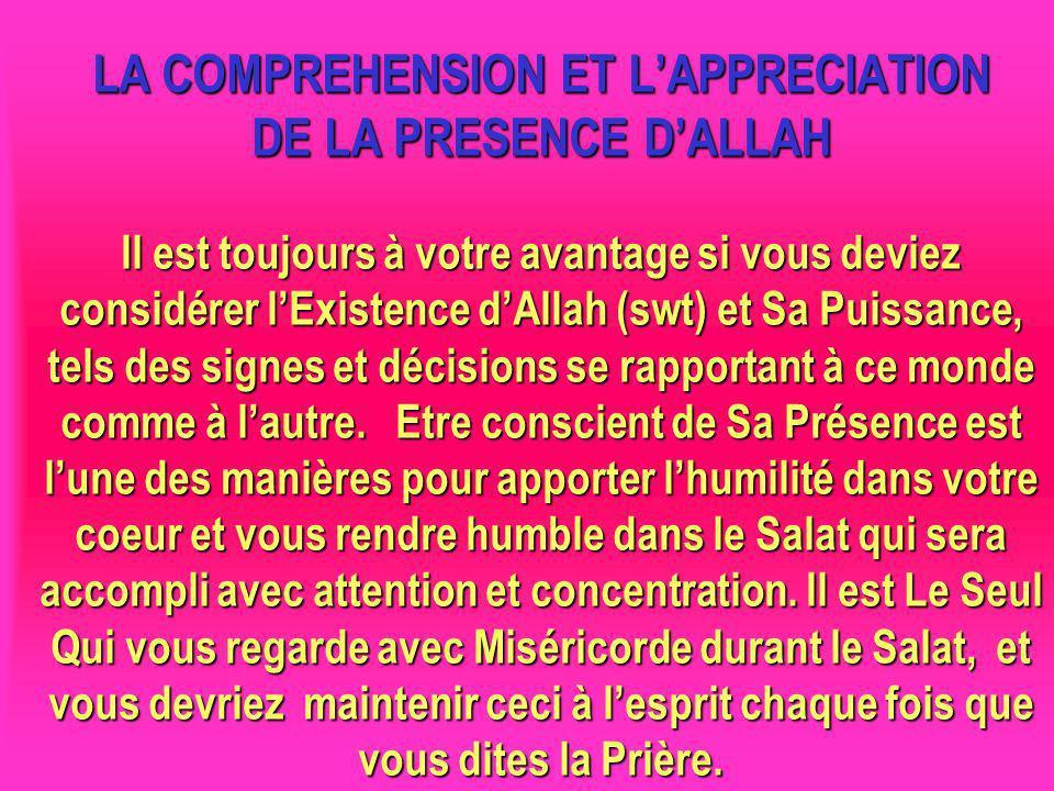 LA COMPREHENSION ET L'APPRECIATION DE LA PRESENCE D'ALLAH Il est toujours à votre avantage si vous deviez considérer l'Existence d'Allah (swt) et Sa Puissance, tels des signes et décisions se rapportant à ce monde comme à l'autre. Etre conscient de Sa Présence est l'une des manières pour apporter l'humilité dans votre coeur et vous rendre humble dans le Salat qui sera accompli avec attention et concentration. Il est Le Seul Qui vous regarde avec Miséricorde durant le Salat, et vous devriez maintenir ceci à l'esprit chaque fois que vous dites la Prière.
