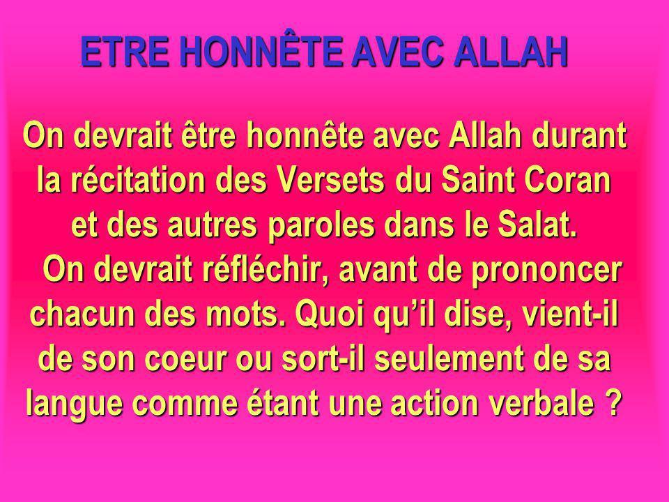 ETRE HONNÊTE AVEC ALLAH On devrait être honnête avec Allah durant la récitation des Versets du Saint Coran et des autres paroles dans le Salat. On devrait réfléchir, avant de prononcer chacun des mots. Quoi qu'il dise, vient-il de son coeur ou sort-il seulement de sa langue comme étant une action verbale