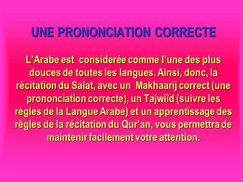 UNE PRONONCIATION CORRECTE L'Arabe est considerée comme l'une des plus douces de toutes les langues. Ainsi, donc, la récitation du Salat, avec un Makhaarij correct (une prononciation correcte), un Tajwiîd (suivre les règles de la Langue Arabe) et un apprentissage des règles de la récitation du Qur'an, vous permettra de maintenir facilement votre attention.