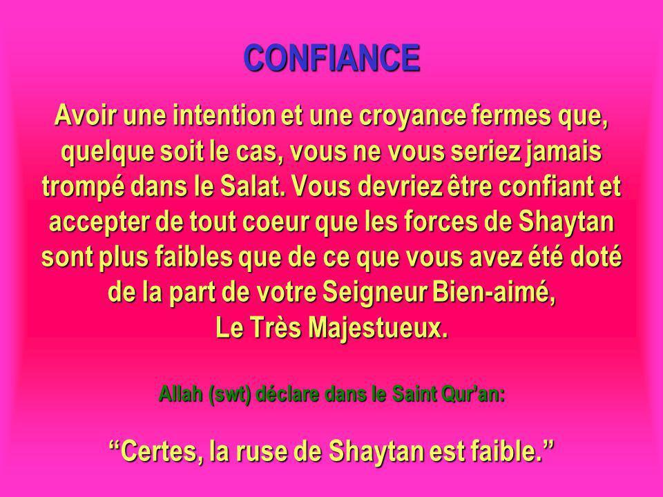 CONFIANCE Avoir une intention et une croyance fermes que, quelque soit le cas, vous ne vous seriez jamais trompé dans le Salat. Vous devriez être confiant et accepter de tout coeur que les forces de Shaytan sont plus faibles que de ce que vous avez été doté de la part de votre Seigneur Bien-aimé, Le Très Majestueux. Allah (swt) déclare dans le Saint Qur'an: Certes, la ruse de Shaytan est faible.