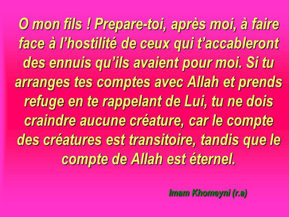 O mon fils ! Prepare-toi, après moi, à faire face à l'hostilité de ceux qui t'accableront des ennuis qu'ils avaient pour moi. Si tu arranges tes comptes avec Allah et prends refuge en te rappelant de Lui, tu ne dois craindre aucune créature, car le compte des créatures est transitoire, tandis que le compte de Allah est éternel. Imam Khomeyni (r.a)