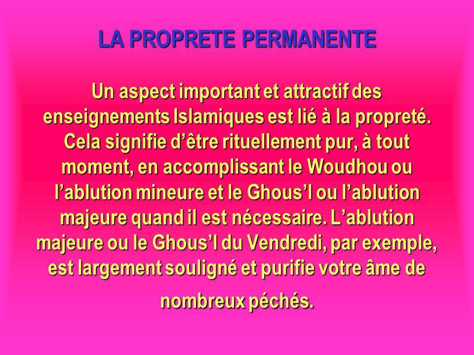LA PROPRETE PERMANENTE Un aspect important et attractif des enseignements Islamiques est lié à la propreté. Cela signifie d'être rituellement pur, à tout moment, en accomplissant le Woudhou ou l'ablution mineure et le Ghous'l ou l'ablution majeure quand il est nécessaire. L'ablution majeure ou le Ghous'l du Vendredi, par exemple, est largement souligné et purifie votre âme de nombreux péchés.