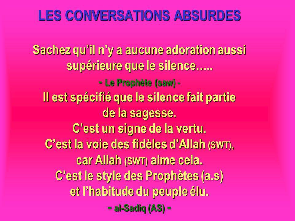 LES CONVERSATIONS ABSURDES Sachez qu'il n'y a aucune adoration aussi supérieure que le silence….. - Le Prophète (saw) - Il est spécifié que le silence fait partie de la sagesse. C'est un signe de la vertu. C'est la voie des fidèles d'Allah (SWT), car Allah (SWT) aime cela. C'est le style des Prophètes (a.s) et l'habitude du peuple élu. - al-Sadiq (AS) -