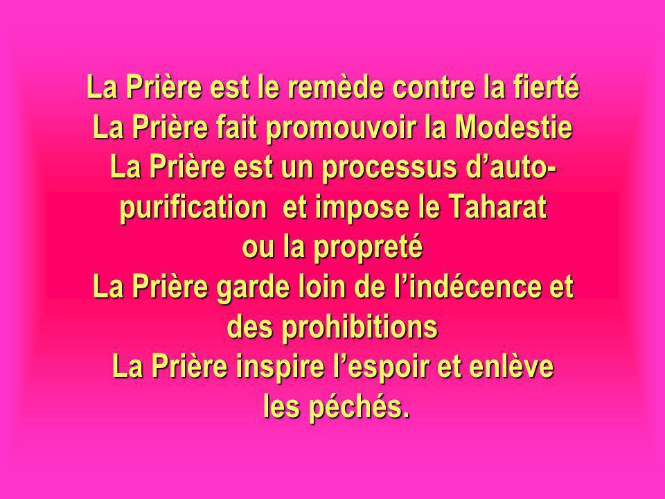 La Prière est le remède contre la fierté La Prière fait promouvoir la Modestie La Prière est un processus d'auto-purification et impose le Taharat ou la propreté La Prière garde loin de l'indécence et des prohibitions La Prière inspire l'espoir et enlève les péchés.