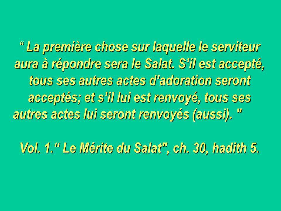 La première chose sur laquelle le serviteur aura à répondre sera le Salat. S'il est accepté, tous ses autres actes d'adoration seront acceptés; et s'il lui est renvoyé, tous ses autres actes lui seront renvoyés (aussi). Vol. 1. Le Mérite du Salat , ch. 30, hadith 5.
