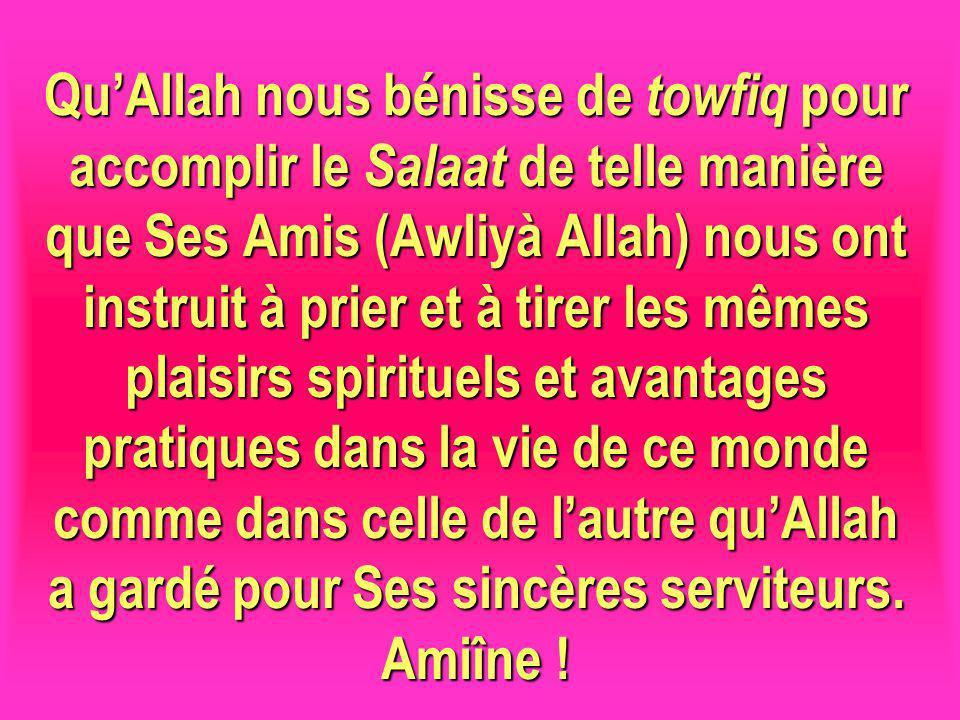 Qu'Allah nous bénisse de towfiq pour accomplir le Salaat de telle manière que Ses Amis (Awliyà Allah) nous ont instruit à prier et à tirer les mêmes plaisirs spirituels et avantages pratiques dans la vie de ce monde comme dans celle de l'autre qu'Allah a gardé pour Ses sincères serviteurs.