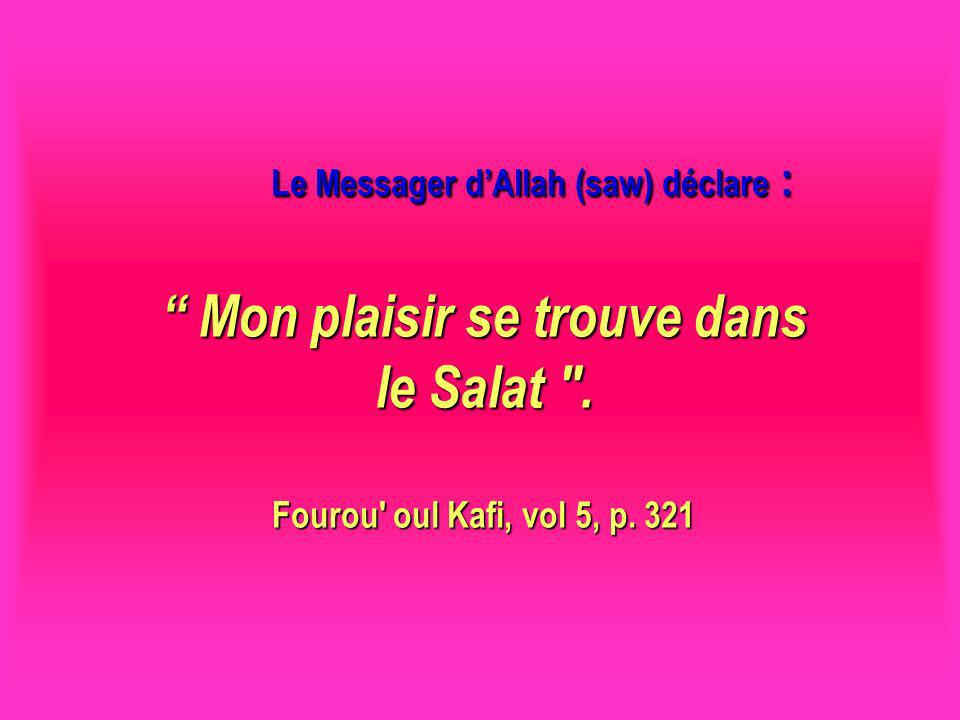 Le Messager d'Allah (saw) déclare : Mon plaisir se trouve dans le Salat . Fourou oul Kafi, vol 5, p. 321