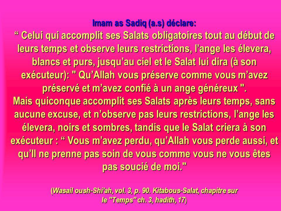 Imam as Sadiq (a.s) déclare: Celui qui accomplit ses Salats obligatoires tout au début de leurs temps et observe leurs restrictions, l'ange les élevera, blancs et purs, jusqu'au ciel et le Salat lui dira (à son exécuteur): Qu'Allah vous préserve comme vous m'avez préservé et m'avez confié à un ange généreux . Mais quiconque accomplit ses Salats après leurs temps, sans aucune excuse, et n'observe pas leurs restrictions, l'ange les élevera, noirs et sombres, tandis que le Salat criera à son exécuteur : Vous m'avez perdu, qu'Allah vous perde aussi, et qu'Il ne prenne pas soin de vous comme vous ne vous êtes pas soucié de moi. (Wasail oush-Shi ah, vol. 3, p. 90. Kitabous-Salat, chapitre sur le Temps ch. 3, hadith, 17)