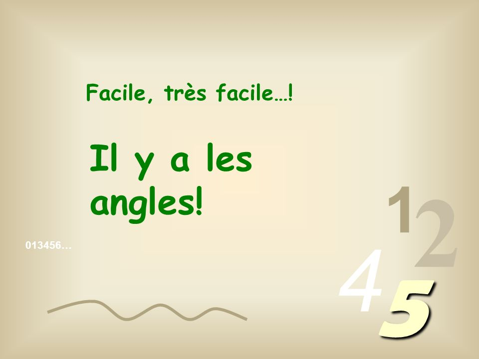 Facile, très facile…! Il y a les angles! 1 2 4 013456… 5