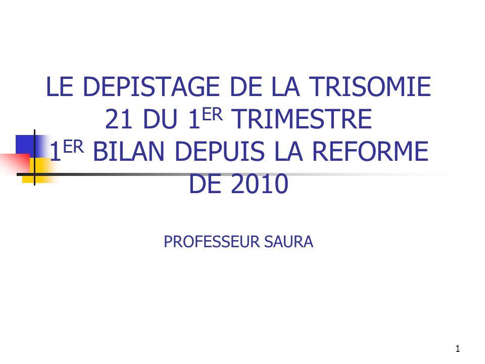 LE DEPISTAGE DE LA TRISOMIE 21 DU 1ER TRIMESTRE 1ER BILAN DEPUIS LA REFORME DE 2010 PROFESSEUR SAURA