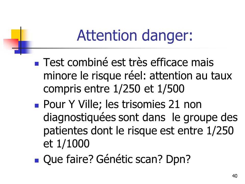 Attention danger: Test combiné est très efficace mais minore le risque réel: attention au taux compris entre 1/250 et 1/500.