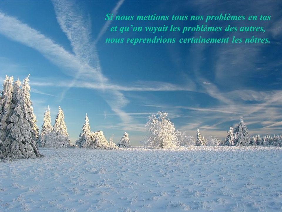 Si nous mettions tous nos problèmes en tas et qu'on voyait les problèmes des autres, nous reprendrions certainement les nôtres.