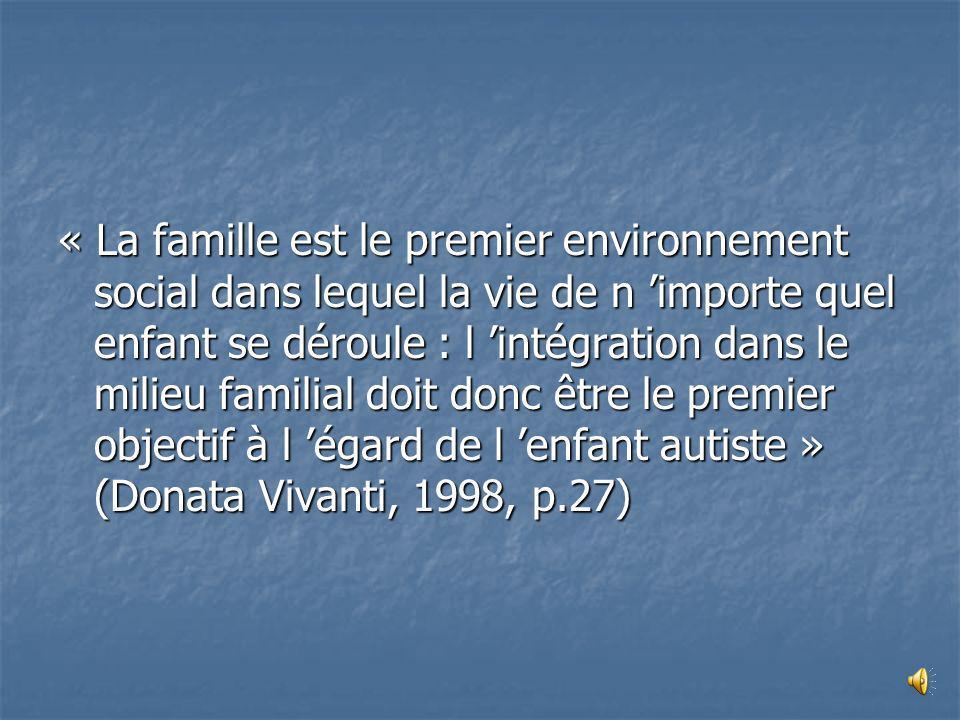 « La famille est le premier environnement social dans lequel la vie de n 'importe quel enfant se déroule : l 'intégration dans le milieu familial doit donc être le premier objectif à l 'égard de l 'enfant autiste » (Donata Vivanti, 1998, p.27)