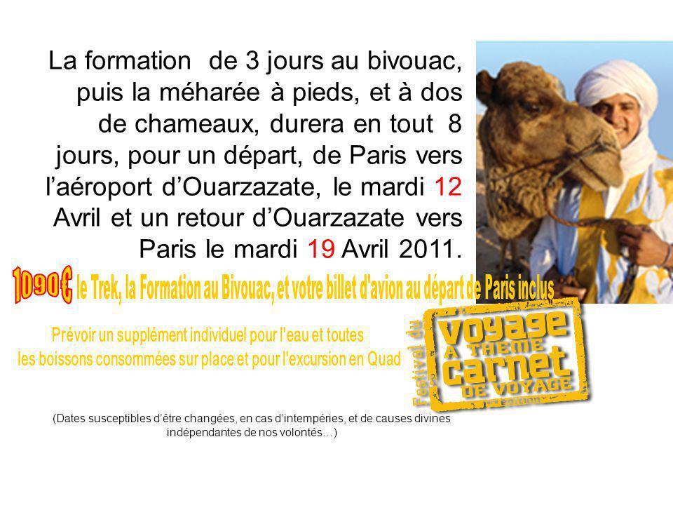 La formation de 3 jours au bivouac, puis la méharée à pieds, et à dos de chameaux, durera en tout 8 jours, pour un départ, de Paris vers l'aéroport d'Ouarzazate, le mardi 12 Avril et un retour d'Ouarzazate vers Paris le mardi 19 Avril 2011.