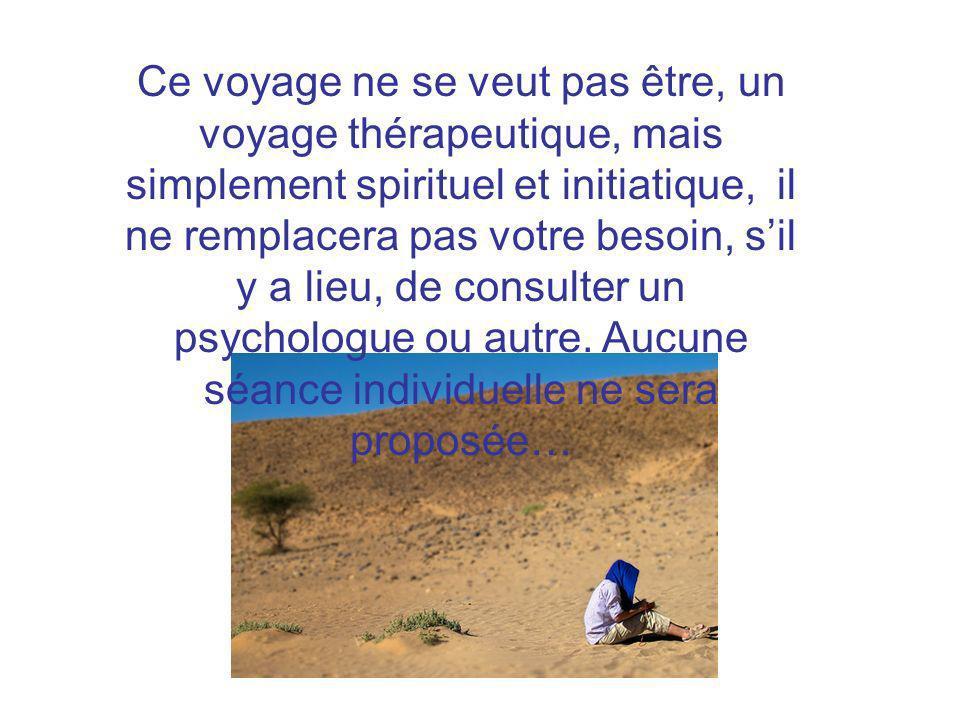 Ce voyage ne se veut pas être, un voyage thérapeutique, mais simplement spirituel et initiatique, il ne remplacera pas votre besoin, s'il y a lieu, de consulter un psychologue ou autre.
