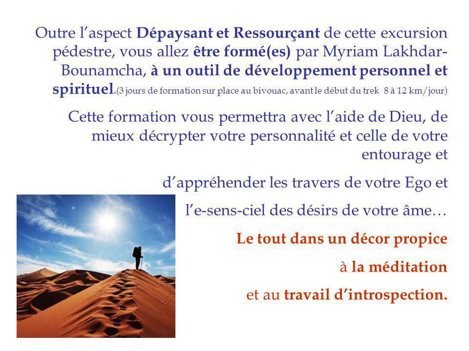 Outre l'aspect Dépaysant et Ressourçant de cette excursion pédestre, vous allez être formé(es) par Myriam Lakhdar-Bounamcha, à un outil de développement personnel et spirituel.(3 jours de formation sur place au bivouac, avant le début du trek 8 à 12 km/jour)