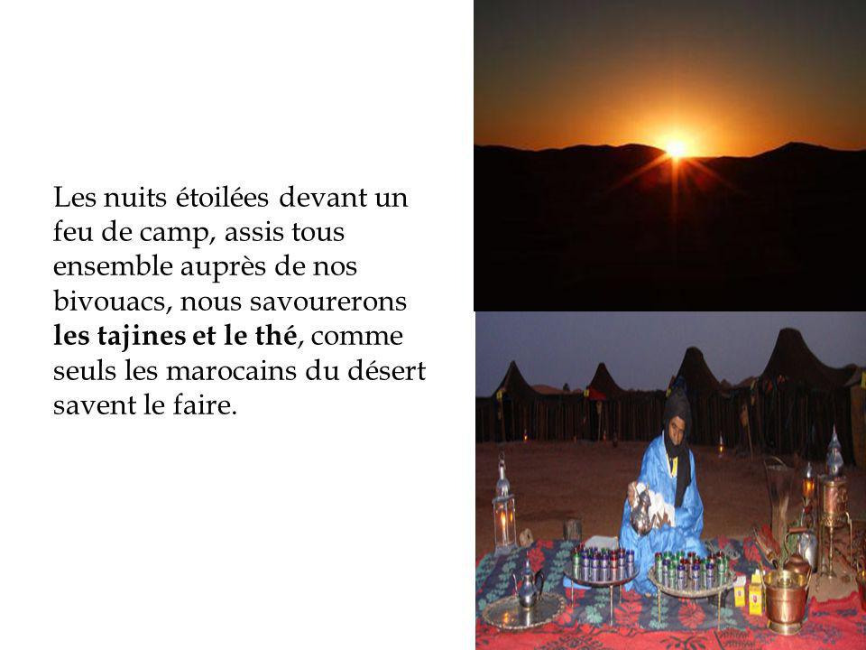 Les nuits étoilées devant un feu de camp, assis tous ensemble auprès de nos bivouacs, nous savourerons les tajines et le thé, comme seuls les marocains du désert savent le faire.