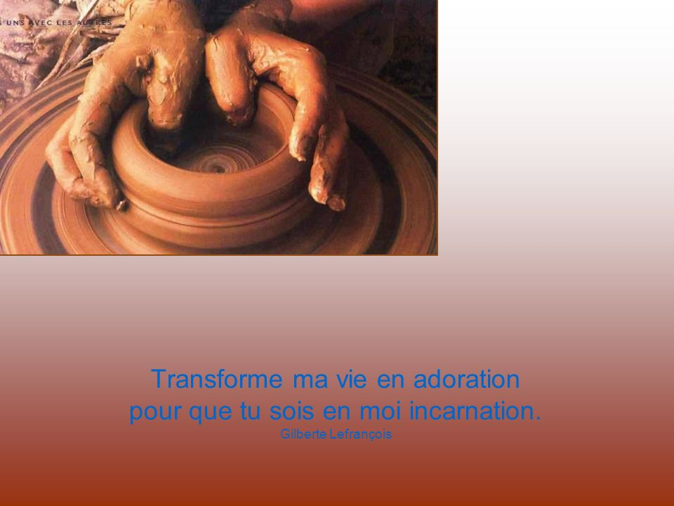 Transforme ma vie en adoration pour que tu sois en moi incarnation