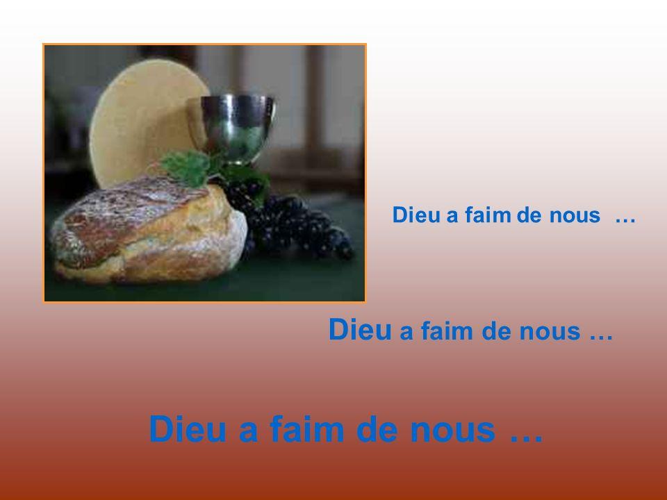 Dieu a faim de nous … Dieu a faim de nous … Dieu a faim de nous …