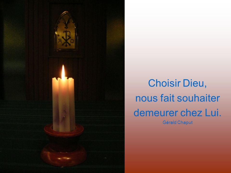 Choisir Dieu, nous fait souhaiter demeurer chez Lui. Gérald Chaput