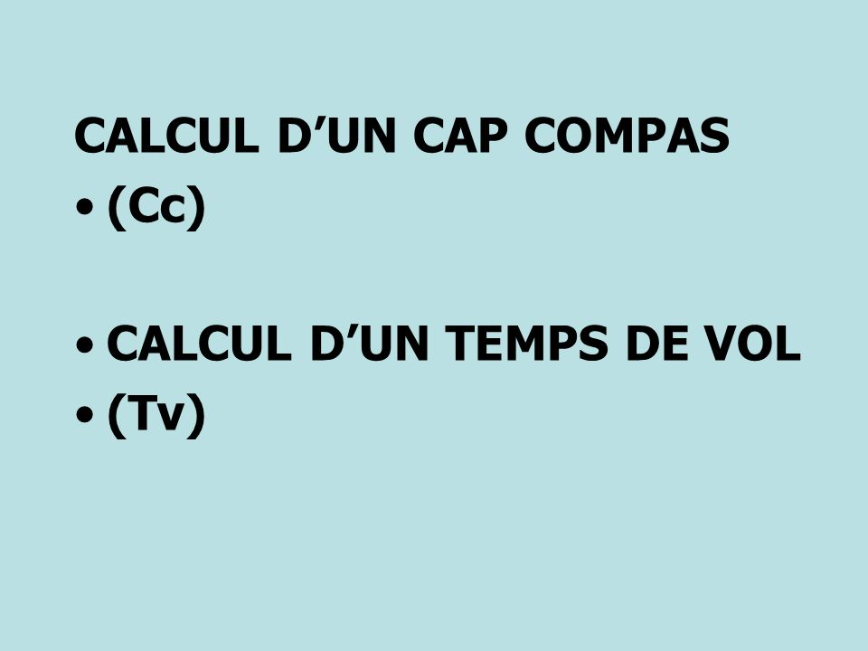 CALCUL D'UN CAP COMPAS (Cc) CALCUL D'UN TEMPS DE VOL (Tv)