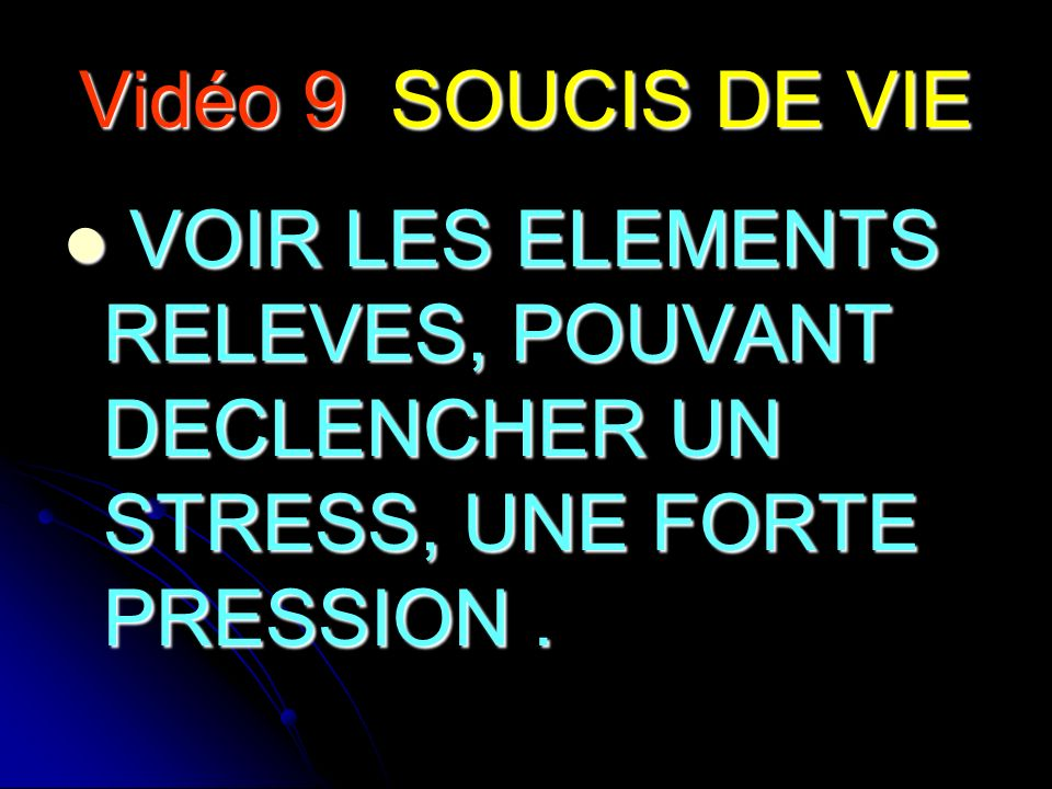 Vidéo 9 SOUCIS DE VIE VOIR LES ELEMENTS RELEVES, POUVANT DECLENCHER UN STRESS, UNE FORTE PRESSION .