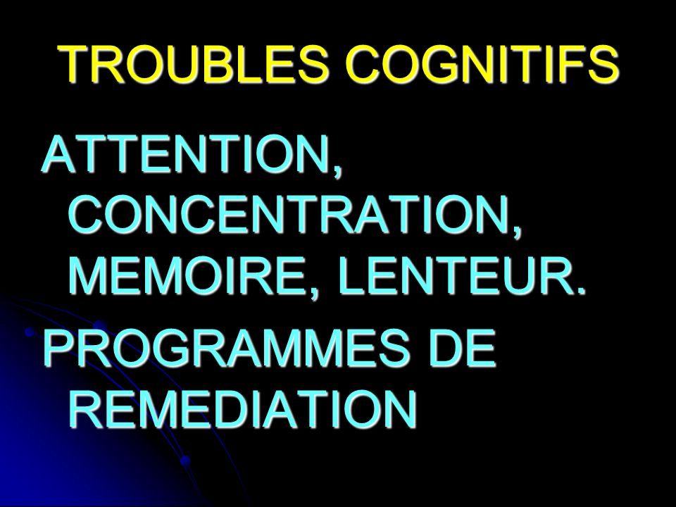 TROUBLES COGNITIFS ATTENTION, CONCENTRATION, MEMOIRE, LENTEUR. PROGRAMMES DE REMEDIATION