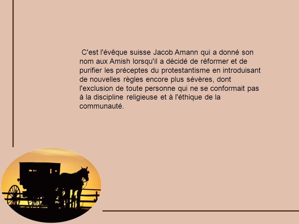 C est l évêque suisse Jacob Amann qui a donné son nom aux Amish lorsqu il a décidé de réformer et de purifier les préceptes du protestantisme en introduisant de nouvelles règles encore plus sévères, dont l exclusion de toute personne qui ne se conformait pas à la discipline religieuse et à l éthique de la communauté.