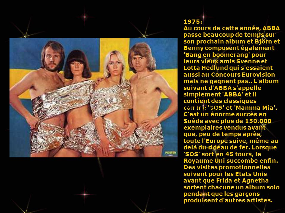 1975: Au cours de cette année, ABBA passe beaucoup de temps sur son prochain album et Björn et Benny composent également Bang en boomerang pour leurs vieux amis Svenne et Lotta Hedlund qui s essaient aussi au Concours Eurovision mais ne gagnent pas.. L album suivant d ABBA s appelle simplement ABBA et il contient des classiques comme SOS et Mamma Mia . C est un énorme succès en Suède avec plus de 150.000 exemplaires vendus avant que, peu de temps après, toute l Europe suive, même au delà du rideau de fer. Lorsque SOS sort en 45 tours, le Royaume Uni succombe enfin. Des visites promotionnelles suivent pour les Etats Unis avant que Frida et Agnetha sortent chacune un album solo pendant que les garçons produisent d autres artistes.