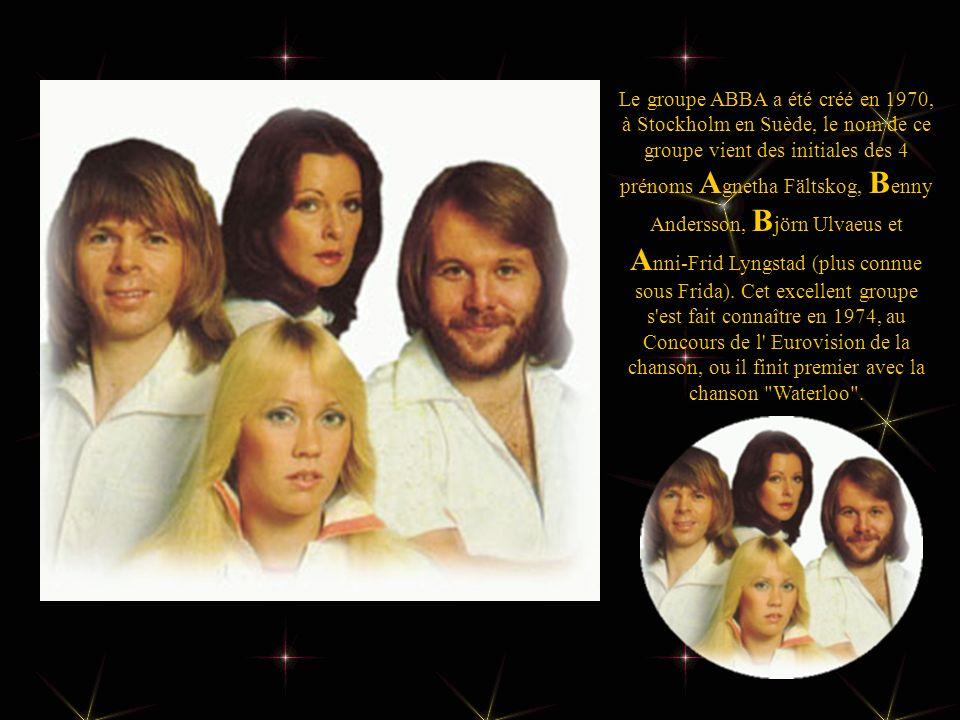 Le groupe ABBA a été créé en 1970, à Stockholm en Suède, le nom de ce groupe vient des initiales des 4 prénoms Agnetha Fältskog, Benny Andersson, Björn Ulvaeus et Anni-Frid Lyngstad (plus connue sous Frida).