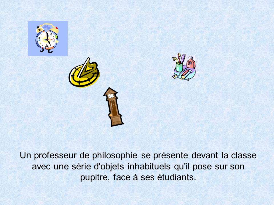 Un professeur de philosophie se présente devant la classe avec une série d objets inhabituels qu il pose sur son pupitre, face à ses étudiants.