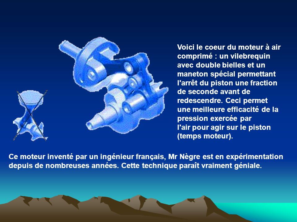 Voici le coeur du moteur à air comprimé : un vilebrequin avec double bielles et un maneton spécial permettant l arrêt du piston une fraction de seconde avant de redescendre. Ceci permet une meilleure efficacité de la pression exercée par l air pour agir sur le piston (temps moteur).