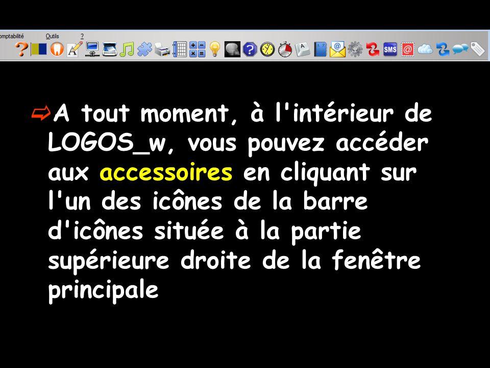 A tout moment, à l intérieur de LOGOS_w, vous pouvez accéder aux accessoires en cliquant sur l un des icônes de la barre d icônes située à la partie supérieure droite de la fenêtre principale