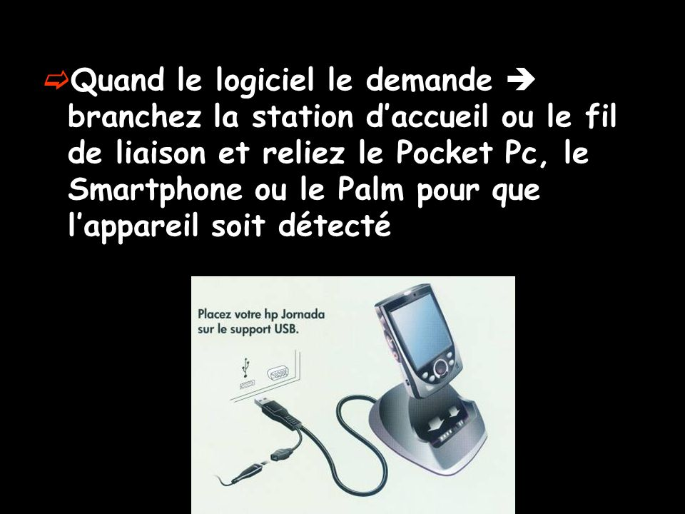Quand le logiciel le demande  branchez la station d'accueil ou le fil de liaison et reliez le Pocket Pc, le Smartphone ou le Palm pour que l'appareil soit détecté