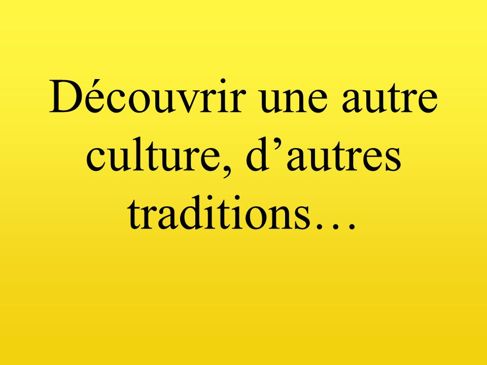 Découvrir une autre culture, d'autres traditions…