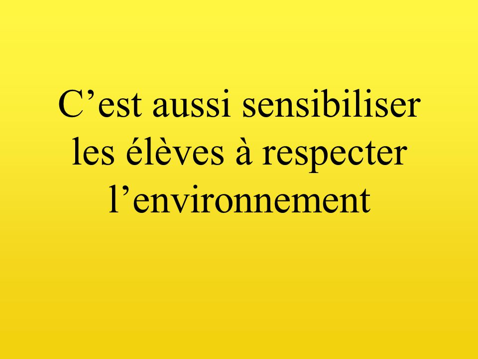 C'est aussi sensibiliser les élèves à respecter l'environnement